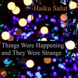 Haiku Salut - Things Were Happening And They Were Strange