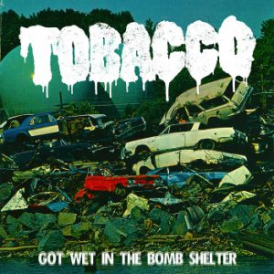 TOBACCO - Got Wet In The Bomb Shelter